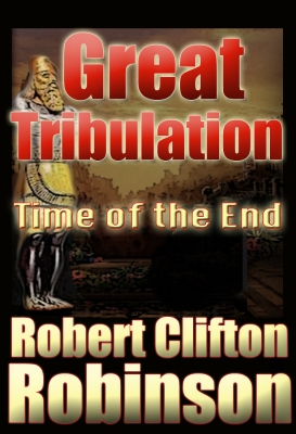 great tribulation the time of the end by robert clifton robinson